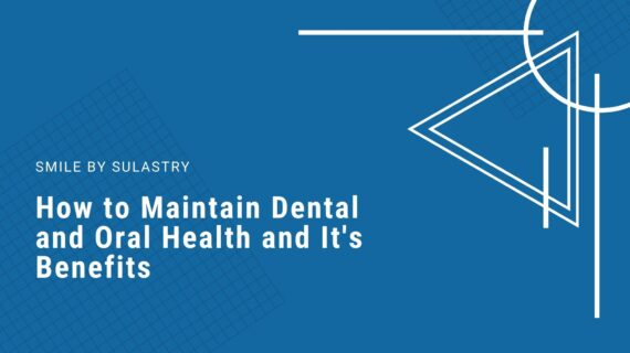 How to maintain dental and oral health and its benefits