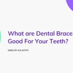 What are Dental Braces? Is it Good For Your Teeth?