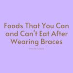 Foods That You Can and Can't Eat After Wearing Braces