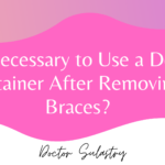 Is It Necessary to Use a Dental Retainer After Removing Braces?
